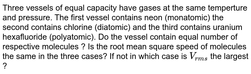 Three vessels of equal capacity have gases at the same temperture and pressure. The first vessel contains neon (monatomic) the second contains chlorine (diatomic) and the third contains uranium hexafluoride (polyatomic). Do the vessel contain equal number of respective molecules ? Is the root mean square speed of molecules the same in the three cases? If not in which case is `V_(rms)` the largest ?
