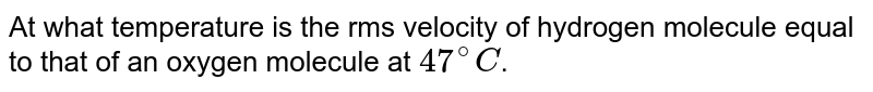 At what temperature is the rms velocity of hydrogen molecule equal to that of an oxygen molecule at `47^(@)C`.