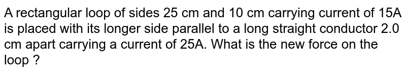 A rectangular loop of sides 25 cm and 10 cm carrying current of 15A is placed with its longer side parallel to a long straight conductor 2.0 cm apart carrying a current of 25A. What is the new force on the loop ?