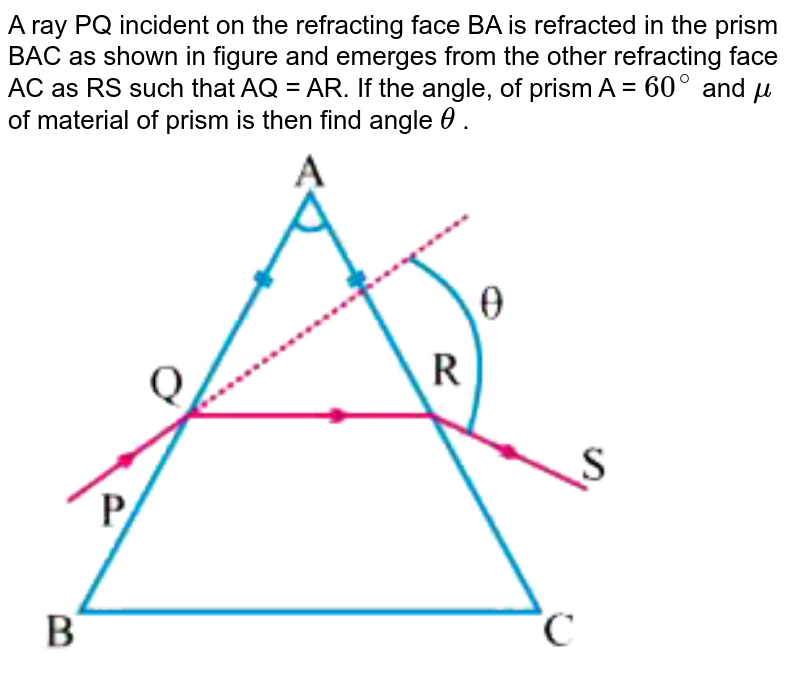 """A ray PQ incident on the refracting face BA is refracted in the prism BAC as shown in figure and emerges from the other refracting face AC as RS such that AQ = AR. If the angle, of prism A = `60^@` and `mu` of material of prism is then find angle `theta` . <br> <img src=""""https://d10lpgp6xz60nq.cloudfront.net/physics_images/DBT_SM_PHY_XII_U_V_VI_E02_047_Q01.png"""" width=""""80%"""">"""