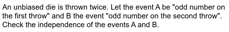 """An unbiased die is thrown   twice. Let the event A be """"odd number on the first throw"""" and B the   event """"odd number on the second throw"""". Check the independence of the events   A and B."""