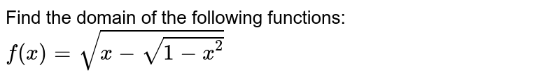 Find the domain of the following functions: `f(x)=sqrt(x-sqrt(1-x^2))`