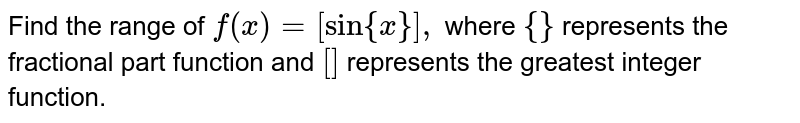 Find the range of `f(x)=[sin{x}],` where `{}` represents the fractional part function and `[]` represents the greatest integer function.