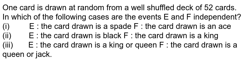 One card is drawn at random   from a well shuffled deck of 52 cards. In which of the following cases are   the events E and F independent? (i) E : the card drawn is a spade F : the card drawn is an   ace (ii) E : the card drawn is black F : the card drawn is a   king (iii) E : the card drawn is a king or queen F : the card drawn   is a queen or jack.