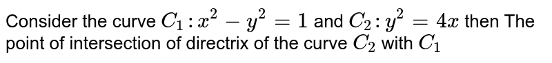 Consider the curve `C_(1):x^(2)-y^(2)=1` and `C_(2):y^(2)=4x` then  The point of intersection of directrix of the curve `C_(2)` with `C_(1)`