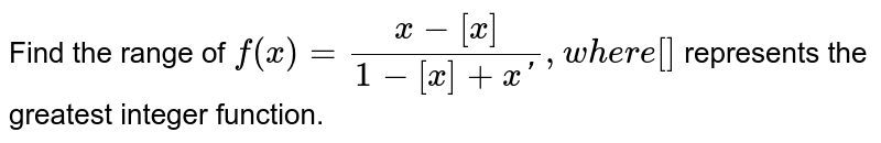 Find the range of `f(x)=(x-[x])/(1-[x]+x '),w h e r e[]` represents the greatest integer function.