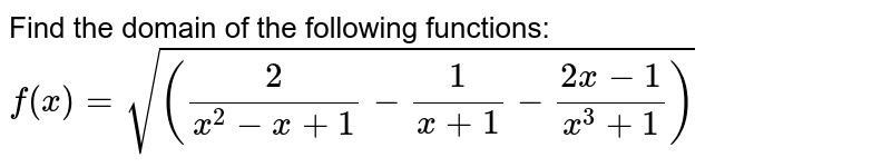 Find the domain of the following functions: `f(x)=sqrt((2/(x^2-x+1)-1/(x+1)-(2x-1)/(x^3+1)))`