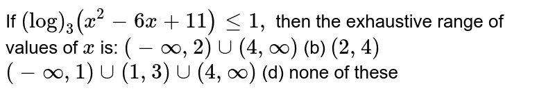 If `(log)_3(x^2-6x+11)lt=1,` then the exhaustive range of values of `x` is: `(-oo,2)uu(4,oo)`  (b) `(2,4)`  `(-oo,1)uu(1,3)uu(4,oo)`  (d) none of these