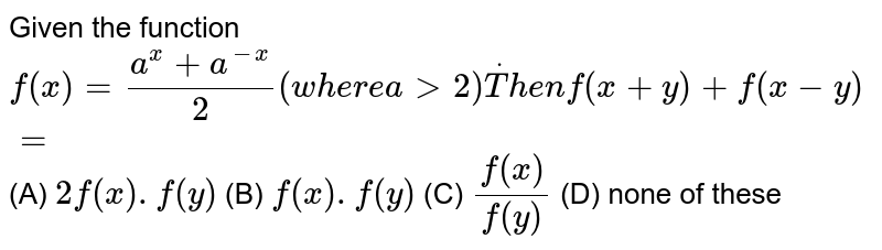 Given the function `f(x)=(a^x+a^(-x))/2(w h e r ea >2)dotT h e nf(x+y)+f(x-y)=`   (A) `2f(x).f(y)`  (B) `f(x).f(y)`  (C) `f(x)/f(y)`  (D) none of these