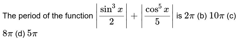 The period of the function `|sin^3x/2|+|cos^5x/5|` is `2pi`  (b) `10pi`  (c) `8pi`  (d) `5pi`