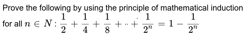 """Prove the following by using the principle of   mathematical induction for all `n in  N` : `1/2+1/4+1/8+""""""""dot""""""""""""""""dot""""""""""""""""dot+1/(2^n)=1-1/(2^n)`"""