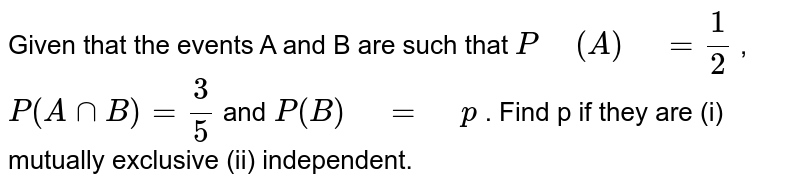"""Given that the events A and B   are such that `P"""" """"(A)"""" """"=1/2` , `P(AnnB)=3/5` and `P(B)"""" """"="""" """"p` . Find p if they are (i) mutually exclusive   (ii) independent."""
