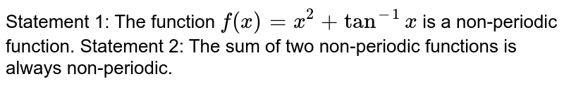 Statement 1: The function `f(x)=x^2+tan^(-1)x` is a non-periodic function. Statement 2: The sum of two non-periodic functions is always   non-periodic.