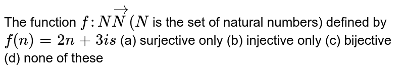 The function `f: NvecN(N` is the set of natural numbers) defined by `f(n)=2n+3i s`  (a) surjective only (b) injective only (c) bijective (d) none of these