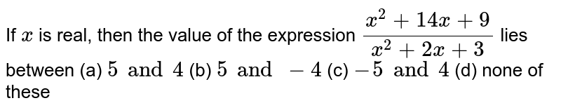 If `x`  is real, then the value of the expression `(x^2+14x+9)/(x^2+2x+3)` lies between (a)  `5 and 4`   (b) `5 and -4` (c)  `-5 and 4` (d)  none of these