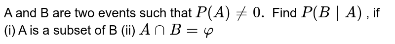 A and B are two events such that `P(A)!=0.` Find `P(B|A)` , if  (i) A is a   subset of B  (ii) `AnnB=varphi`