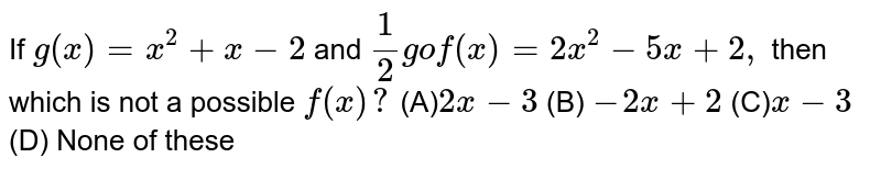If `g(x)=x^2+x-2` and `1/2gof(x)=2x^2-5x+2,` then which is not a possible `f(x)?` (A)`2x-3`  (B) `-2x+2` (C)`x-3` (D) None of these