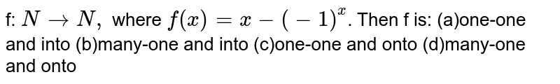 f: `NrarrN,` where `f(x)=x-(-1)^x`. Then f is: (a)one-one and into (b)many-one and into (c)one-one and onto (d)many-one and onto