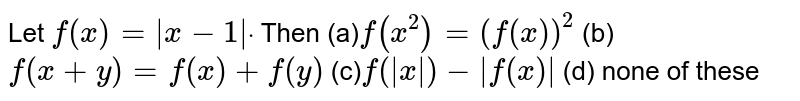 Let `f(x)=|x-1|dot` Then (a)`f(x^2)=(f(x))^2`  (b) `f(x+y)=f(x)+f(y)`  (c)`f(|x|)-|f(x)|`  (d) none of these