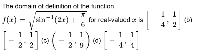 The domain of definition of the function `f(x)=sqrt(sin^(-1)(2x)+pi/6)`  for real-valued `x` is `[-1/4,1/2]`  (b) `[-1/2,1/2]`  (c) `(-1/2,1/9)`  (d) `[-1/4,1/4]`
