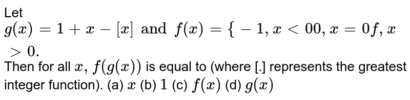 Let `g(x)=1+x-[x] and f(x)={-1,x < 00, x=0 f, x > 0.` Then for all `x,f(g(x))` is equal to (where [.] represents the greatest integer function). (a) `x`  (b) `1` (c) `f(x)` (d) `g(x)`