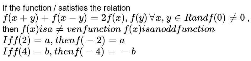 If the function / satisfies the relation `f(x+y)+f(x-y)=2f(x),f(y)AAx , y in  Ra n df(0)!=0` , then  `f(x)i sa ne v e nfu n c t ion`   `f(x)i sa nod dfu n c t ion`   `Iff(2)=a ,t h e nf(-2)=a`   `Iff(4)=b ,t h e nf(-4)=-b`