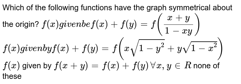 Which of the following functions have the graph symmetrical about the   origin?  `f(x)gi v e nb ef(x)+f(y)=f((x+y)/(1-x y))`   `f(x)gi v e nb yf(x)+f(y)=f(xsqrt(1-y^2)+ysqrt(1-x^2))`  `f(x)` given by `f(x+y)=f(x)+f(y)AAx , y in  R`  none of these