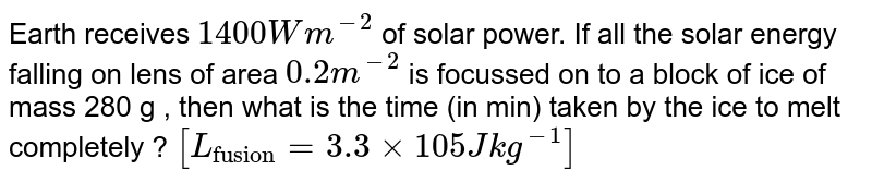 """Earth receives `1400 W m ^-2` of solar power. If all the solar energy falling on lens of area `0.2m^-2` is focussed on to a block of ice of mass 280 g , then what is the time (in min) taken by the ice to melt completely ? `[L_(""""fusion"""")=3.3xx105 J kg ^-1]`"""
