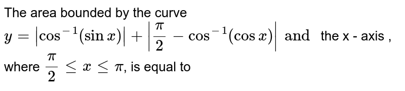 The area bounded by the curve `y=|cos^-1(sinx)|+|pi/2-cos^-1(cosx)| and`  the x - axis , where `pi/2lexlepi`, is equal to