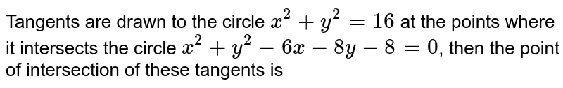 Tangents are drawn to the circle `x^(2)+y^(2)=16` at the points where it intersects the circle `x^(2)+y^(2)-6x-8y-8=0`, then the point of intersection of these tangents is