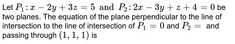 Let `P_(1):x-2y+3z=5 and P_(2):2x-3y+z+4=0` be two planes. The equation of the plane perpendicular to the line of intersection to the line of intersection of `P_(1)=0` and `P_(2)=` and passing through `(1,1,1)` is