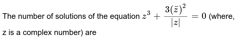 The number of  solutions of the equation `z^(3)+(3(barz)^(2))/( z )=0` (where, z is a complex number) are