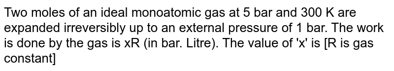 Two moles of an ideal monoatomic gas at 5 bar and 300 K are expanded irreversibly up to an external pressure of 1 bar. The work is done by the gas is xR (in bar. Litre). The value of 'x' is [R is gas constant]