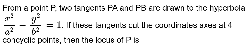 From a point P, two tangents PA and PB are drawn to the hyperbola `(x^(2))/(a^(2))-(y^(2))/(b^(2))=1`. If these  tangents cut the coordinates axes at 4 concyclic points, then the locus of P is