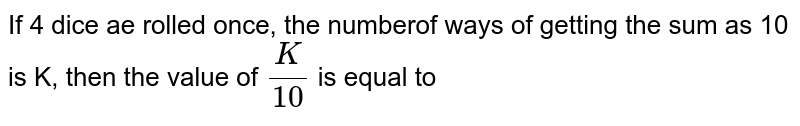 If 4 dice ae rolled once, the numberof ways of getting the sum as 10 is K, then the value of `(K)/(10)` is equal to