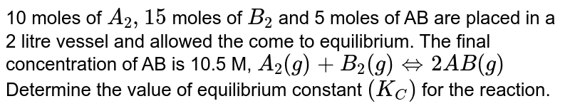 10 moles of `A_(2), 15` moles of `B_(2)` and 5 moles of AB are placed in a 2 litre vessel and allowed the come to equilibrium. The final concentration of AB is 10.5 M, `A_(2)(g)+B_(2)(g)hArr 2AB(g)` <br> Determine the value of equilibrium constant `(K_(C))` for the reaction.