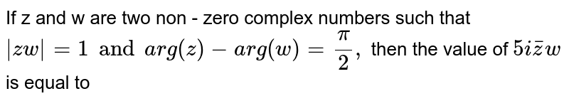 If z and w are  two non - zero complex numbers such that `|zw|=1 and arg(z)-arg(w)=(pi)/(2),` then the value of `5ibarzw` is equal to