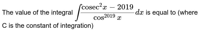 """The value of the integral `int(""""cosec""""^(2)x-2019)/(cos^(2019)x)dx` is equal to (where C is the constant of integration)"""