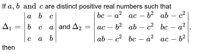 If `a, b and c` are distinct positive real numbers such that `Delta_(1) =  (a,b,c),(b,c,a),(c,a,b) ` and `Delta_(2) =  (bc - a^2, ac -b^2, ab - c^2),(ac - b^2, ab - c^2, bc -a^2),(ab -c^2, bc - a^2, ac - b^2) `, then
