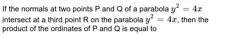 If the normals at two points P and Q of a parabola `y^2 = 4x` intersect at a third point R on the parabola `y^2 = 4x`, then the product of the ordinates of P and Q is equal to