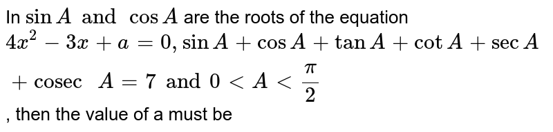"""In `sinA and cosA` are the roots of the equation `4x^(2)-3x+a=0, sinA+cosA+tanA+cotA+secA+""""cosec """"A=7 and 0 lt A lt (pi)/(2)`, then the value of a must be"""