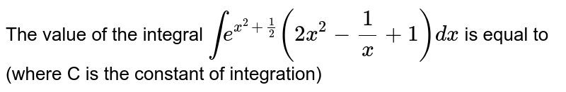 The value of the integral `inte^(x^(2)+(1)/(2))(2x^(2)-(1)/(x)+1)dx` is equal to (where C is the constant of integration)