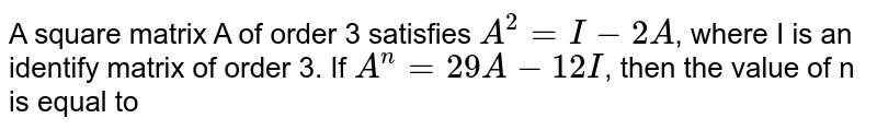 A square matrix A of order 3 satisfies `A^(2)=I-2A`, where I is an identify matrix of order 3. If `A^(n)=29A-12I`, then the value of n is equal to