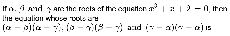 If `alpha, beta and gamma` are the roots of the equation `x^(3)+x+2=0`, then the equation whose roots are `(alpha- beta)(alpha-gamma), (beta-gamma)(beta-gamma) and (gamma-alpha)(gamma-alpha)` is
