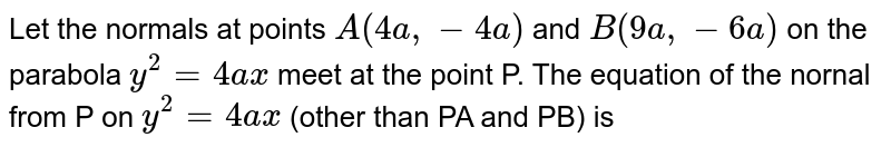Let the normals at points `A(4a, -4a)` and `B(9a, -6a)` on the parabola `y^(2)=4ax` meet at the point P. The  equation of the nornal from P on `y^(2)=4ax` (other than PA and PB) is