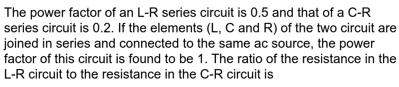 The power factor of an L-R series circuit is 0.5 and that of a C-R series circuit is 0.2. If the elements (L, C and R) of the two circuit are joined in series and connected to the same ac source, the power factor of this circuit is found to be 1. The ratio of the resistance in the L-R circuit to the resistance in the C-R circuit is