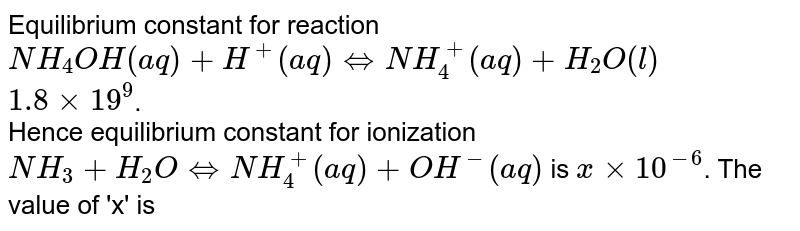Equilibrum constant for reaction `NH_(4)OH(aq)+H^(+)(aq)hArr NH_(4)^(+)(aq)+H_(2)O(l)` <br> `1.8xx19^(9)`. <br> Hence equilibrium constant for ionization `NH_(3)+H_(2)OhArr NH_(4)^(+)(aq)+OH^(-)(aq)` is `x xx 10^(-6)`. The value of 'x' is