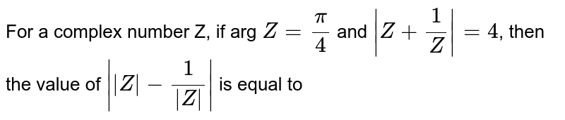 For a complex numbr Z, if arg `Z=(pi)/(4)` and `|Z+(1)/(Z)|=4`, then the value of `||Z|-(1)/(|Z|)|` is equal to