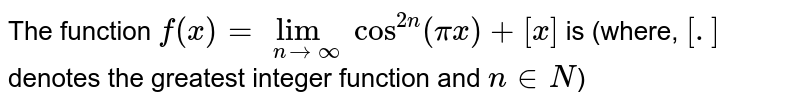 The function `f(x)=lim_(nrarroo)cos^(2n)(pix)+[x]` is (where, `[.]` denotes the greatest integer function and `n in N`)