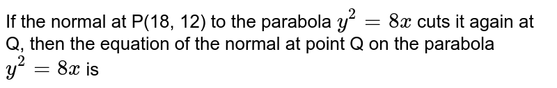 If the normal at P(18, 12) to the parabola `y^(2)=8x` cuts it again at Q, then the equation of the normal at point Q on the parabola `y^(2)=8x` is